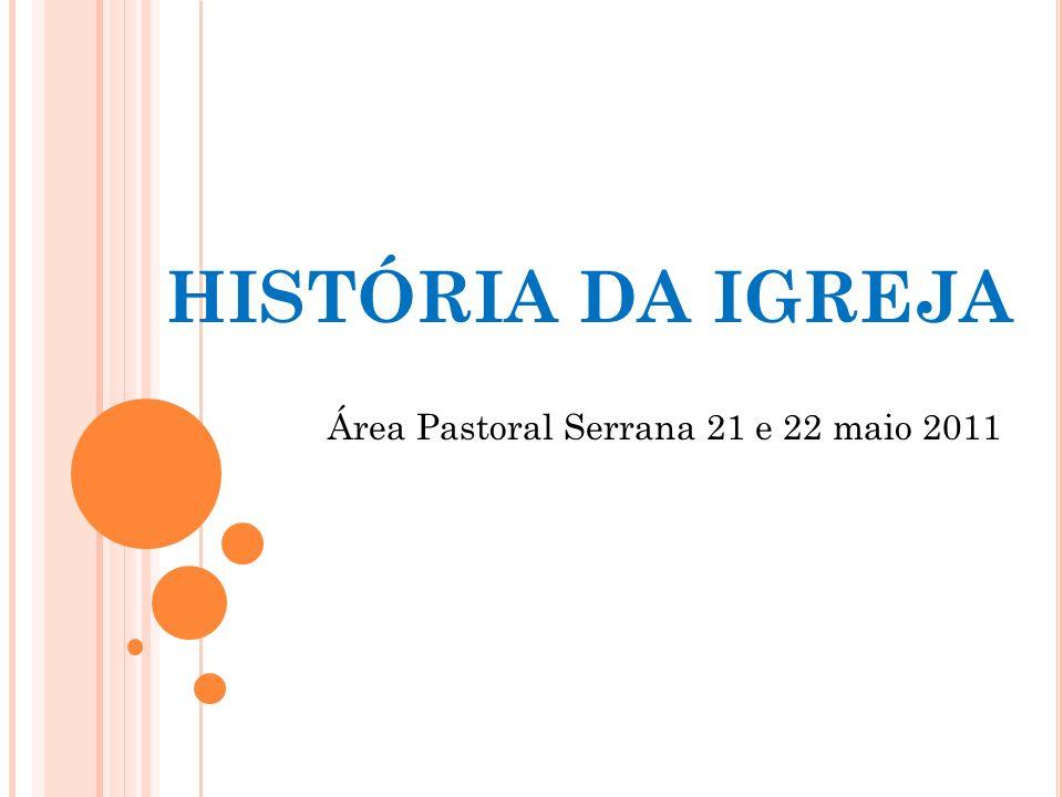 HISTÓRIA DA IGREJA Área Pastoral Serrana 21 e 22 maio 2011