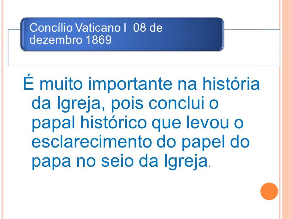 Concílio Vaticano I 08 de dezembro 1869 É muito importante na história da Igreja, pois conclui o papal histórico que levou o esclarecimento do papel d