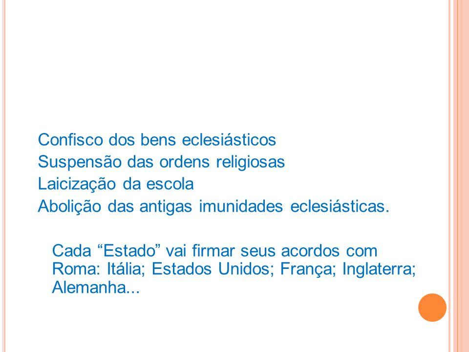 Confisco dos bens eclesiásticos Suspensão das ordens religiosas Laicização da escola Abolição das antigas imunidades eclesiásticas. Cada Estado vai fi