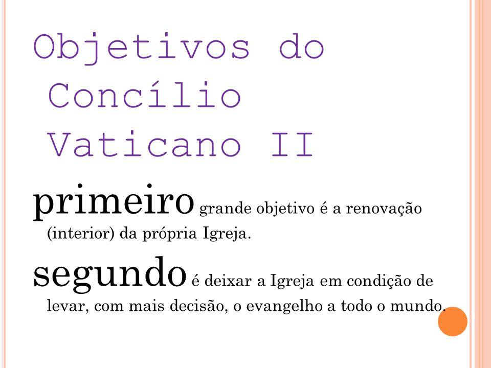 Objetivos do Concílio Vaticano II primeiro grande objetivo é a renovação (interior) da própria Igreja. segundo é deixar a Igreja em condição de levar,