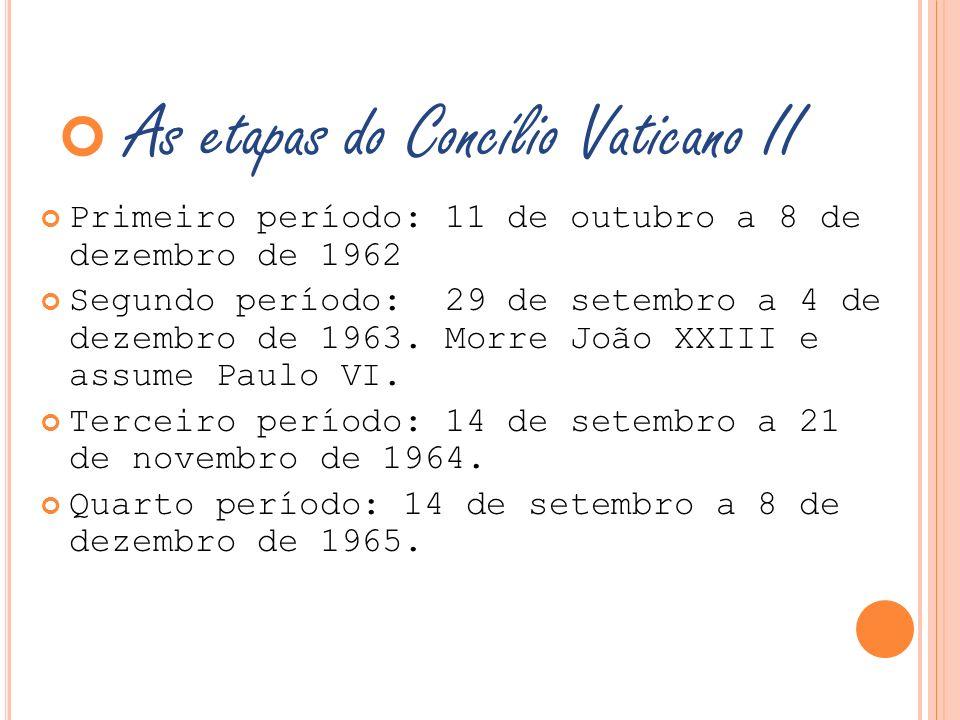 As etapas do Concílio Vaticano II Primeiro período: 11 de outubro a 8 de dezembro de 1962 Segundo período: 29 de setembro a 4 de dezembro de 1963. Mor