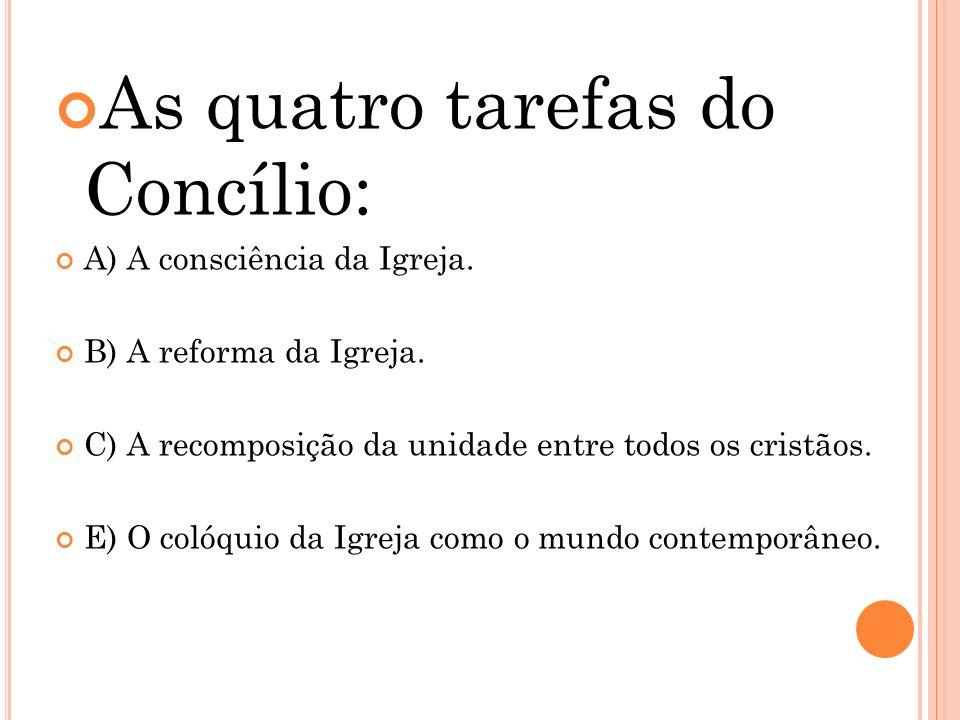 As quatro tarefas do Concílio: A) A consciência da Igreja. B) A reforma da Igreja. C) A recomposição da unidade entre todos os cristãos. E) O colóquio