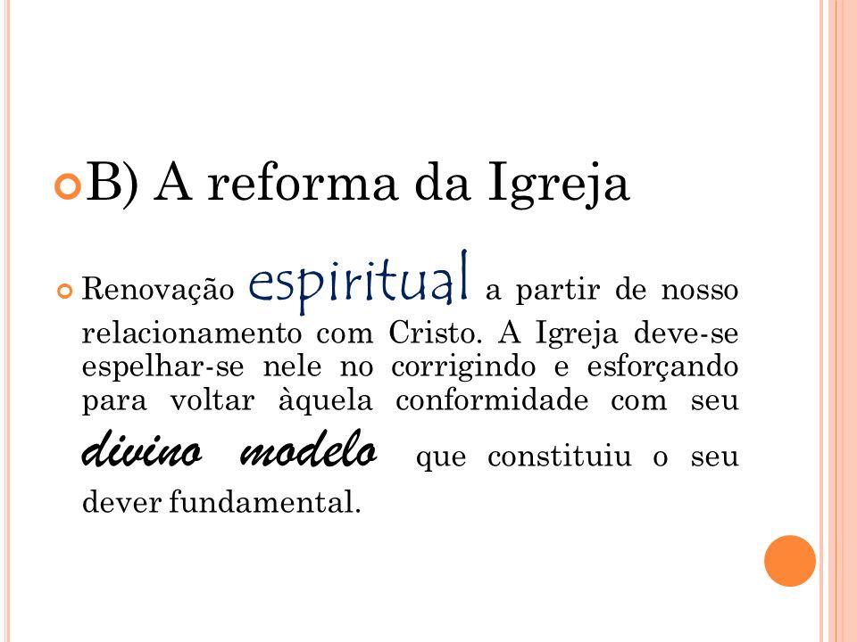 B) A reforma da Igreja Renovação espiritual a partir de nosso relacionamento com Cristo. A Igreja deve-se espelhar-se nele no corrigindo e esforçando