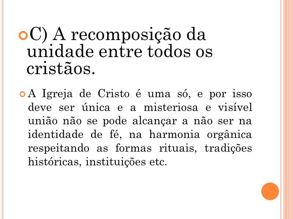 C) A recomposição da unidade entre todos os cristãos. A Igreja de Cristo é uma só, e por isso deve ser única e a misteriosa e visível união não se pod