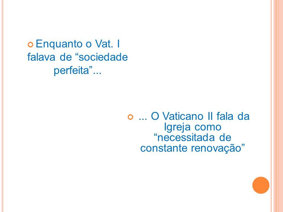 Enquanto o Vat. I falava de sociedade perfeita...... O Vaticano II fala da Igreja como necessitada de constante renovação