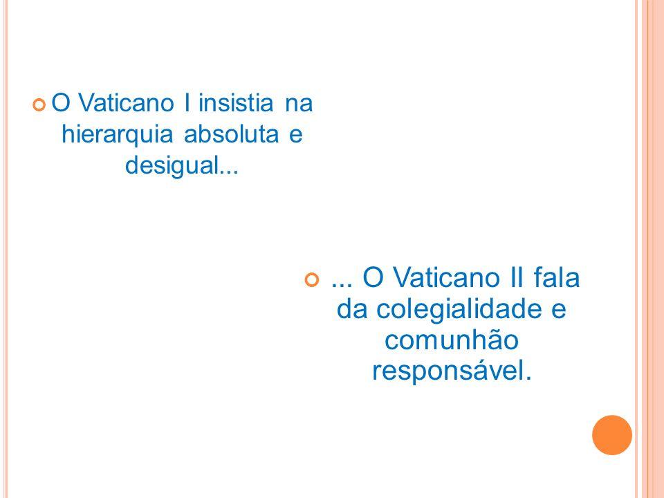 O Vaticano I insistia na hierarquia absoluta e desigual...... O Vaticano II fala da colegialidade e comunhão responsável.
