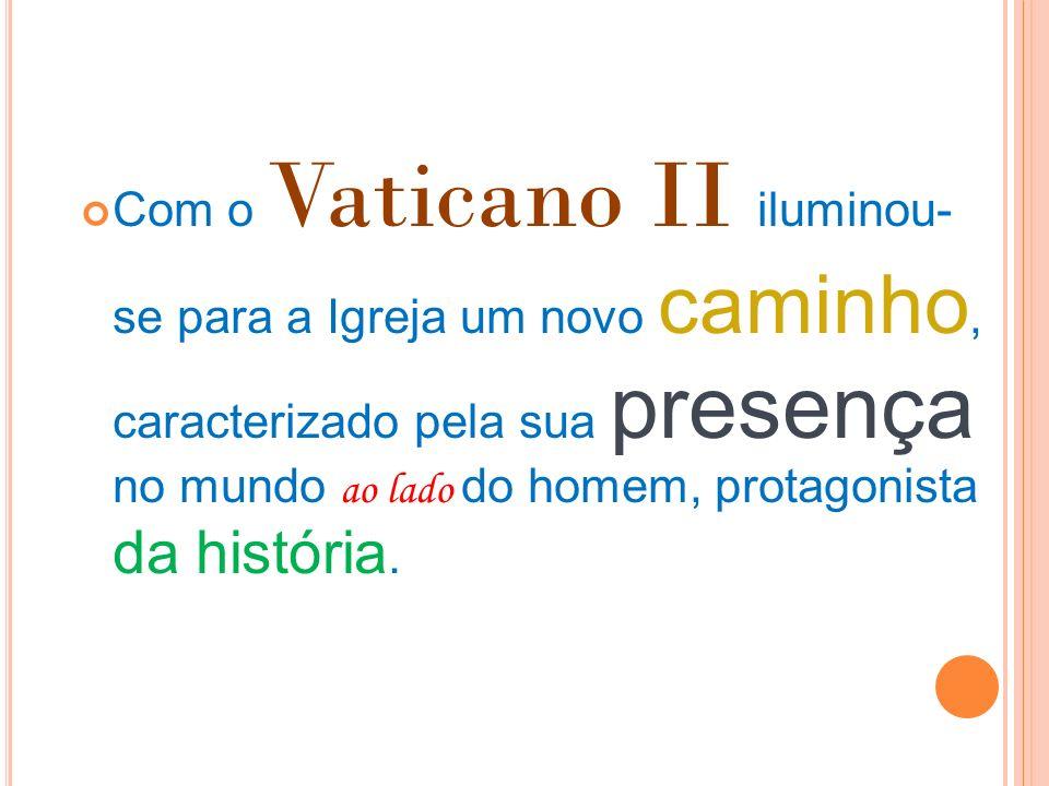 Com o Vaticano II iluminou- se para a Igreja um novo caminho, caracterizado pela sua presença no mundo ao lado do homem, protagonista da história.