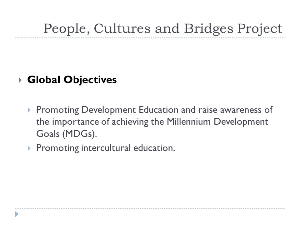 People, Cultures and Bridges Project Specific Goals Goal1 Developing training of teachers in order to improve skills in the context of Development and Intercultural Education Activities 1.1 Training on Intercultural Education 1.2 Training on Global Citizenship