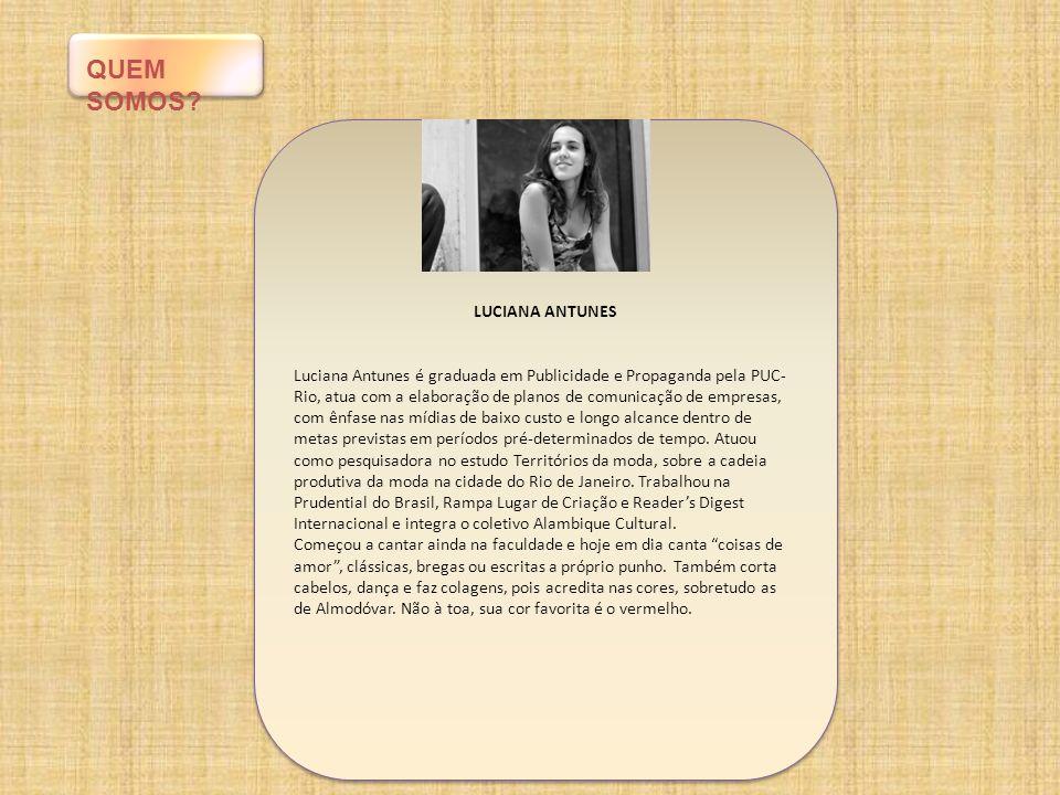 QUEM SOMOS? LUCIANA ANTUNES Luciana Antunes é graduada em Publicidade e Propaganda pela PUC- Rio, atua com a elaboração de planos de comunicação de em