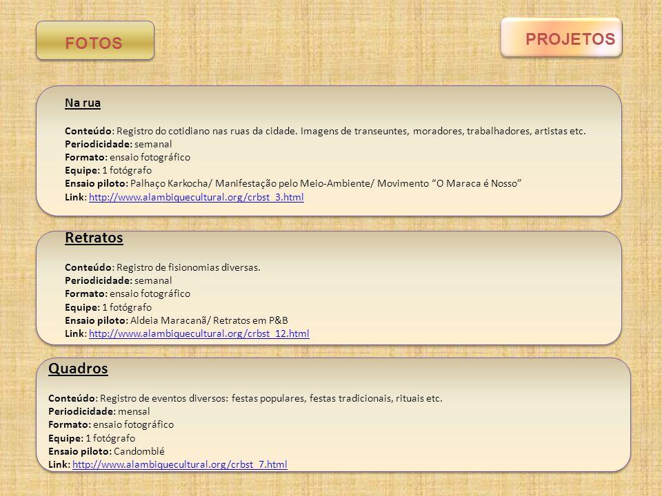 PROGRAMA/PROJETOVALOR MENSAL (R$) Na rua (fotografia) Equipe: 1 integrante Valor: 200,00/pessoa/semana Edições: 4 Custos de produção (transporte, alimentação, material administrativo): 200,00 Valor total: 1000,00 Retratos (fotografia) Equipe: 1 integrante Valor: 200,00/pessoa/semana Edições: 4 Custos de produção (transporte, alimentação, material administrativo): 200,00 Valor total: 1000,00 Quadros (fotografia) Equipe: 1 integrante Valor: 300,00/pessoa/evento Edições: 1 Custos de produção (transporte, alimentação, material administrativo): 300,00 Valor total: 600,00 Plataforma de fotografia (total) 2.600,00 Orçamento Vídeos