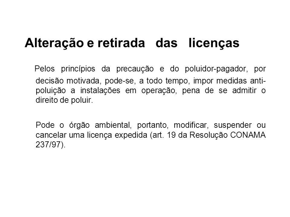 Alteração e retirada das licenças Pelos princípios da precaução e do poluidor-pagador, por decisão motivada, pode-se, a todo tempo, impor medidas anti