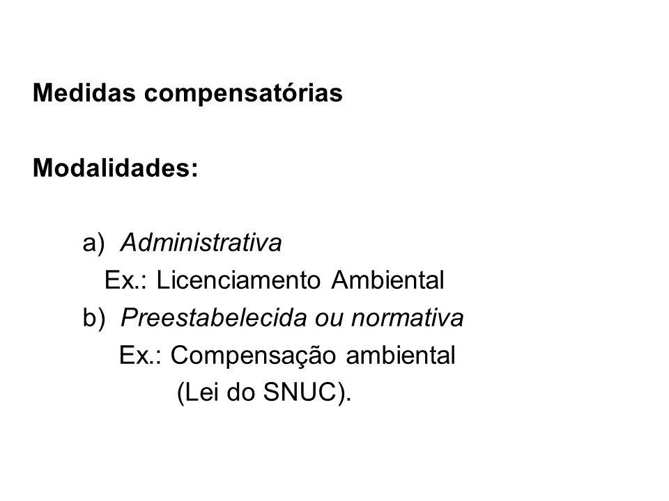 Medidas compensatórias Modalidades: a) Administrativa Ex.: Licenciamento Ambiental b) Preestabelecida ou normativa Ex.: Compensação ambiental (Lei do