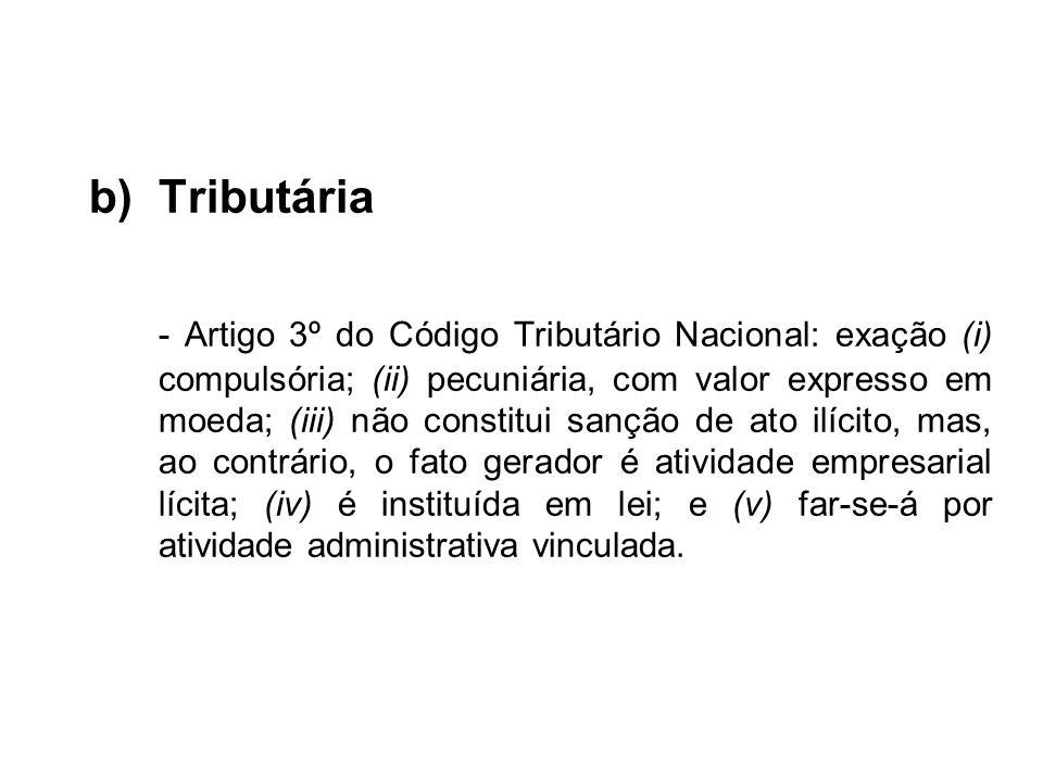b)Tributária - Artigo 3º do Código Tributário Nacional: exação (i) compulsória; (ii) pecuniária, com valor expresso em moeda; (iii) não constitui sanç