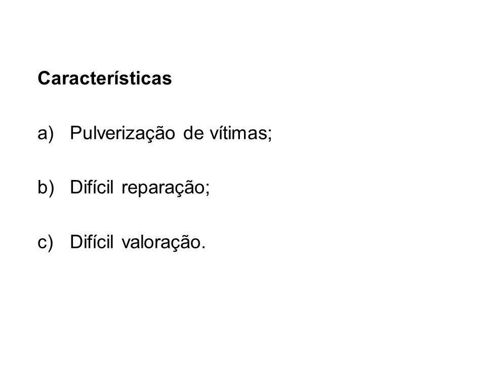 Características a)Pulverização de vítimas; b)Difícil reparação; c)Difícil valoração.