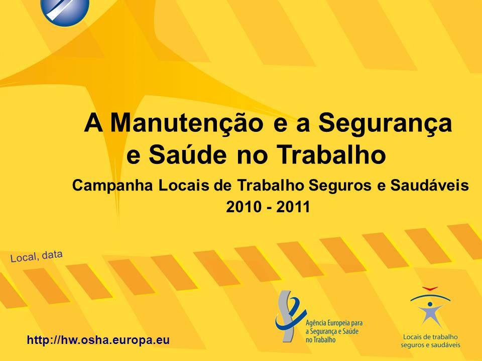 A Manutenção e a Segurança e Saúde no Trabalho Local, data http://hw.osha.europa.eu Campanha Locais de Trabalho Seguros e Saudáveis 2010 - 2011