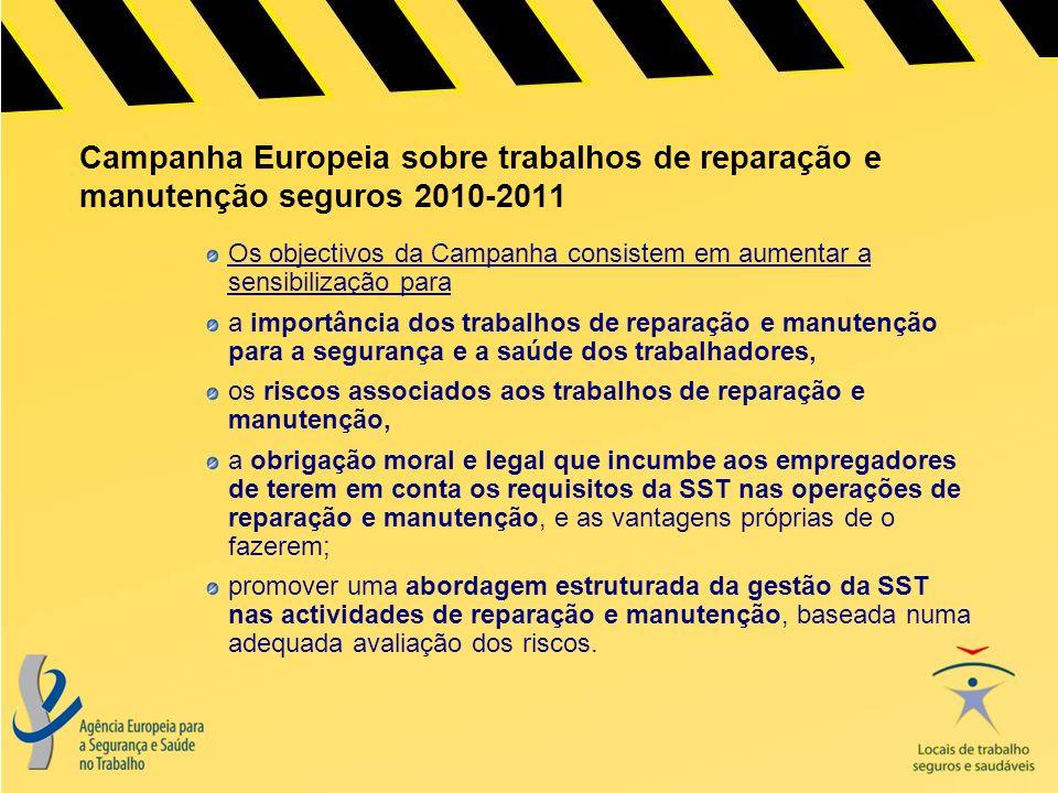 Campanha Europeia sobre trabalhos de reparação e manutenção seguros 2010-2011 Os objectivos da Campanha consistem em aumentar a sensibilização para a importância dos trabalhos de reparação e manutenção para a segurança e a saúde dos trabalhadores, os riscos associados aos trabalhos de reparação e manutenção, a obrigação moral e legal que incumbe aos empregadores de terem em conta os requisitos da SST nas operações de reparação e manutenção, e as vantagens próprias de o fazerem; promover uma abordagem estruturada da gestão da SST nas actividades de reparação e manutenção, baseada numa adequada avaliação dos riscos.
