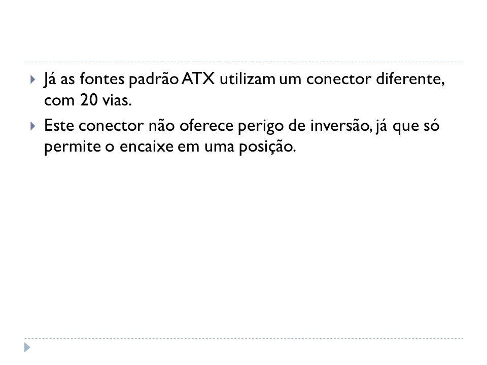 Já as fontes padrão ATX utilizam um conector diferente, com 20 vias. Este conector não oferece perigo de inversão, já que só permite o encaixe em uma