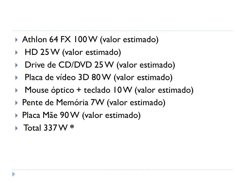 Athlon 64 FX 100 W (valor estimado) HD 25 W (valor estimado) Drive de CD/DVD 25 W (valor estimado) Placa de vídeo 3D 80 W (valor estimado) Mouse óptico + teclado 10 W (valor estimado) Pente de Memória 7W (valor estimado) Placa Mãe 90 W (valor estimado) Total 337 W *