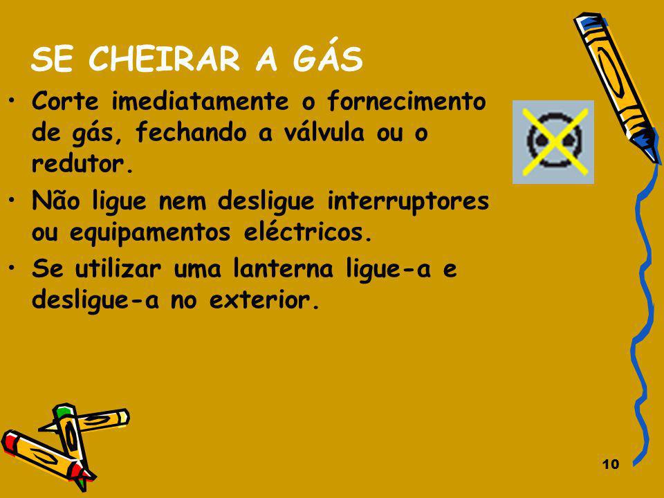 10 SE CHEIRAR A GÁS Corte imediatamente o fornecimento de gás, fechando a válvula ou o redutor. Não ligue nem desligue interruptores ou equipamentos e