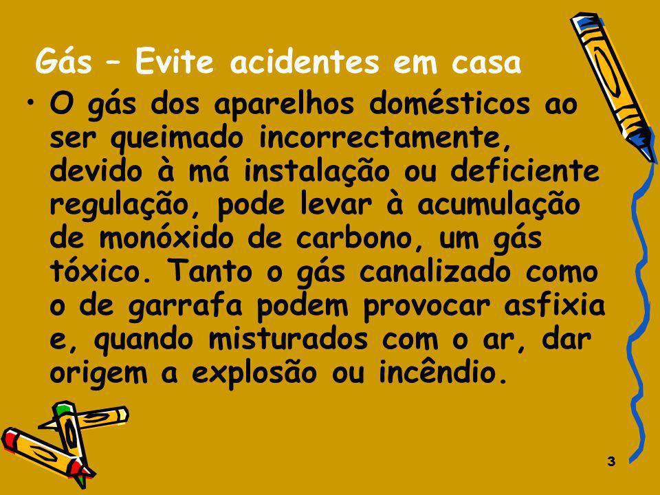 3 Gás – Evite acidentes em casa O gás dos aparelhos domésticos ao ser queimado incorrectamente, devido à má instalação ou deficiente regulação, pode l