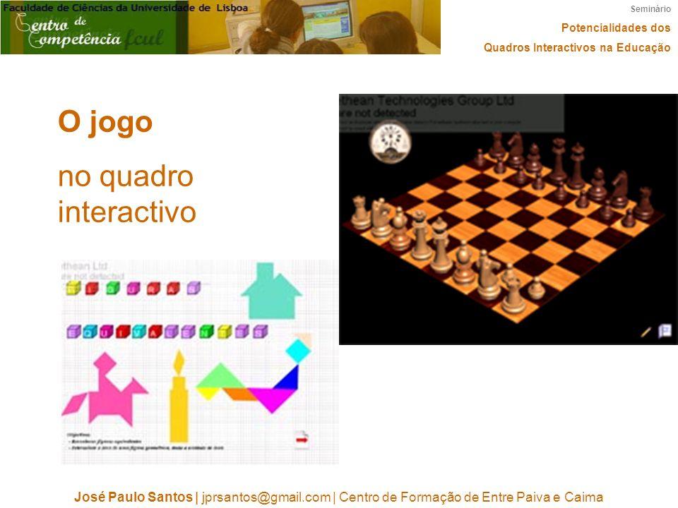 Seminário Potencialidades dos Quadros Interactivos na Educação José Paulo Santos | jprsantos@gmail.com | Centro de Formação de Entre Paiva e Caima O jogo no quadro interactivo