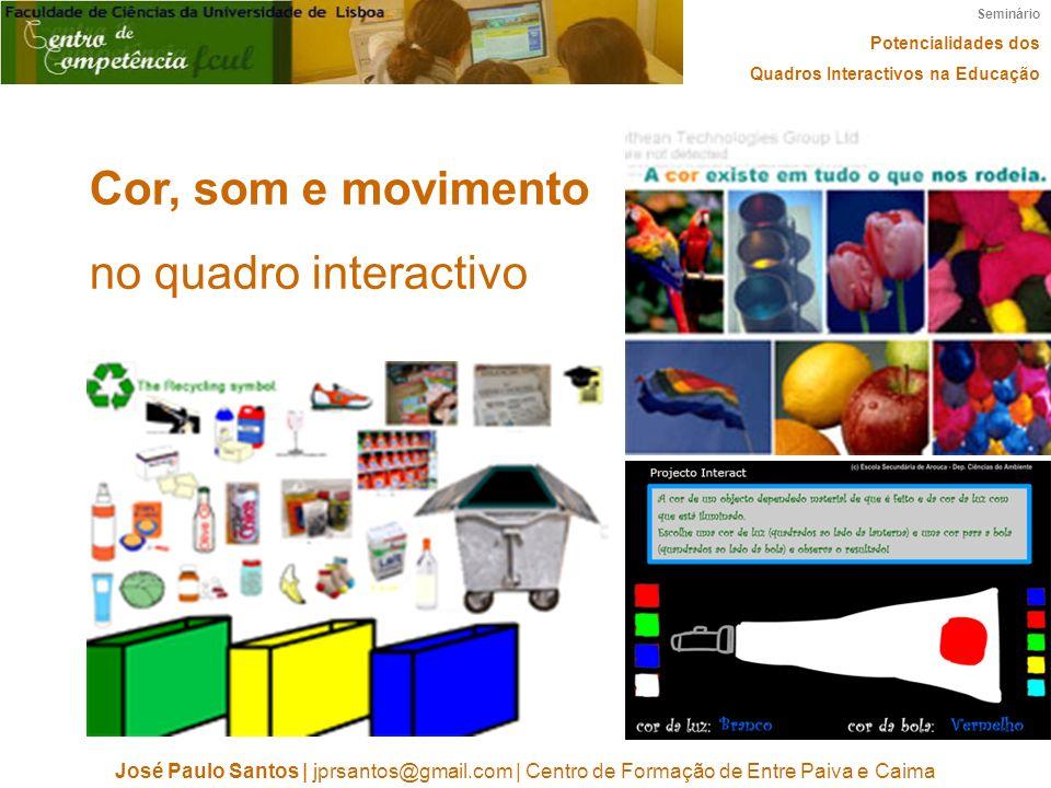 Seminário Potencialidades dos Quadros Interactivos na Educação José Paulo Santos | jprsantos@gmail.com | Centro de Formação de Entre Paiva e Caima Cor, som e movimento no quadro interactivo