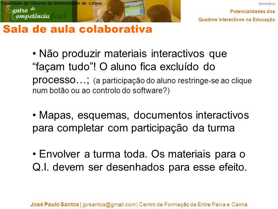Seminário Potencialidades dos Quadros Interactivos na Educação José Paulo Santos | jprsantos@gmail.com | Centro de Formação de Entre Paiva e Caima Sala de aula colaborativa Não produzir materiais interactivos que façam tudo.