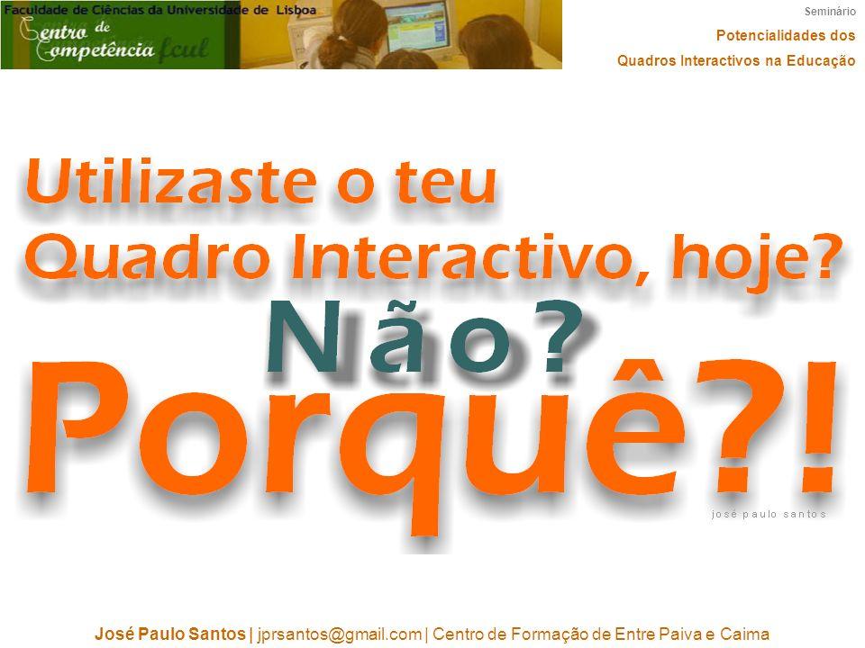 Seminário Potencialidades dos Quadros Interactivos na Educação José Paulo Santos   jprsantos@gmail.com   Centro de Formação de Entre Paiva e Caima
