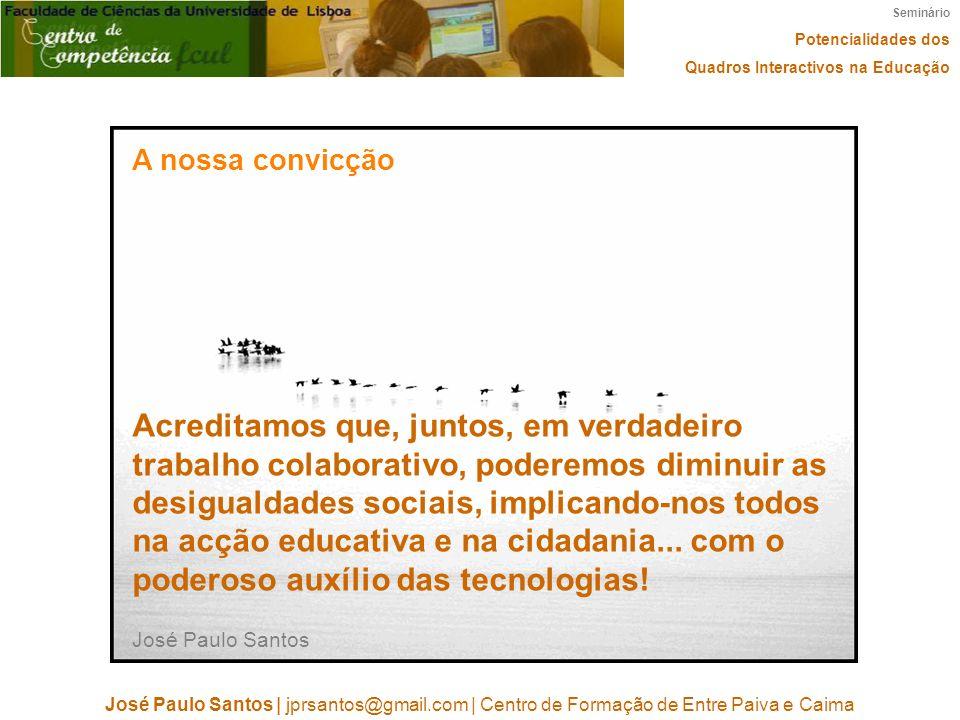 Seminário Potencialidades dos Quadros Interactivos na Educação José Paulo Santos | jprsantos@gmail.com | Centro de Formação de Entre Paiva e Caima A nossa convicção http://www.flickr.com/photos/cdnphoto/ Acreditamos que, juntos, em verdadeiro trabalho colaborativo, poderemos diminuir as desigualdades sociais, implicando-nos todos na acção educativa e na cidadania...
