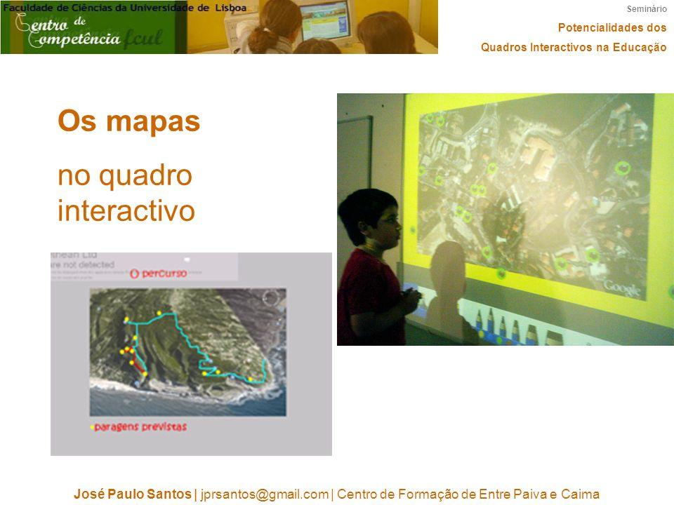 Seminário Potencialidades dos Quadros Interactivos na Educação José Paulo Santos | jprsantos@gmail.com | Centro de Formação de Entre Paiva e Caima Os mapas no quadro interactivo