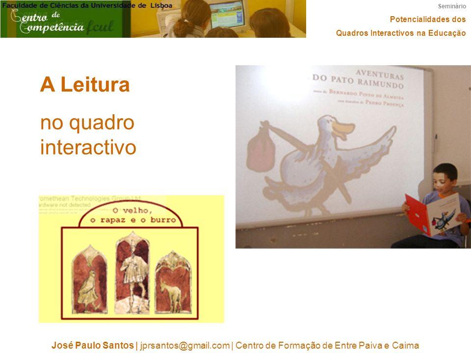 Seminário Potencialidades dos Quadros Interactivos na Educação José Paulo Santos | jprsantos@gmail.com | Centro de Formação de Entre Paiva e Caima A Leitura no quadro interactivo