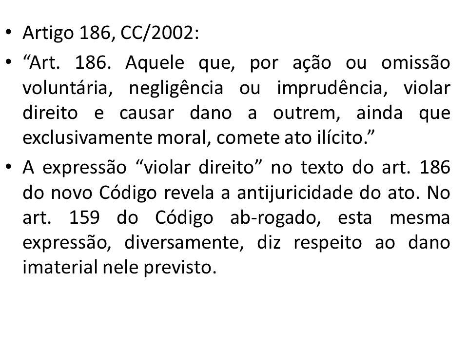 Artigo 186, CC/2002: Art. 186. Aquele que, por ação ou omissão voluntária, negligência ou imprudência, violar direito e causar dano a outrem, ainda qu