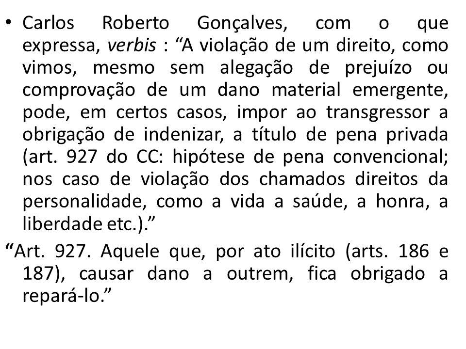 Carlos Roberto Gonçalves, com o que expressa, verbis : A violação de um direito, como vimos, mesmo sem alegação de prejuízo ou comprovação de um dano