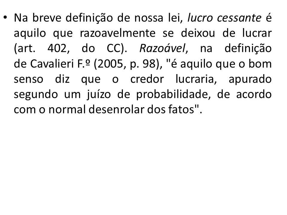 Na breve definição de nossa lei, lucro cessante é aquilo que razoavelmente se deixou de lucrar (art. 402, do CC). Razoável, na definição de Cavalieri