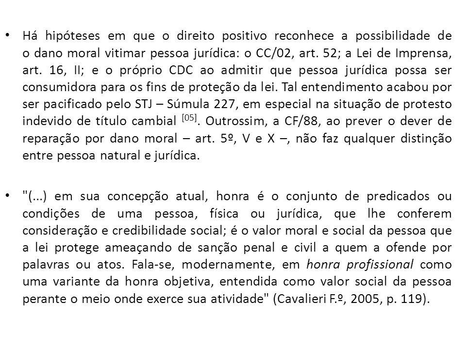 Há hipóteses em que o direito positivo reconhece a possibilidade de o dano moral vitimar pessoa jurídica: o CC/02, art. 52; a Lei de Imprensa, art. 16