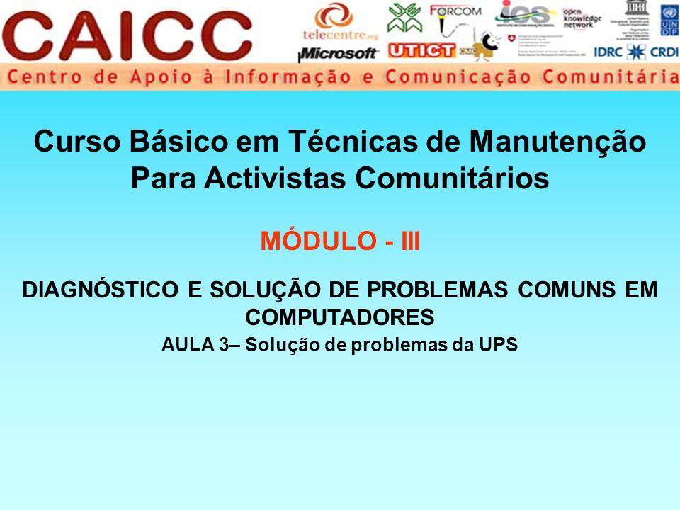 Curso Básico em Técnicas de Manutenção Para Activistas Comunitários MÓDULO - III AULA 3– Solução de problemas da UPS DIAGNÓSTICO E SOLUÇÃO DE PROBLEMA