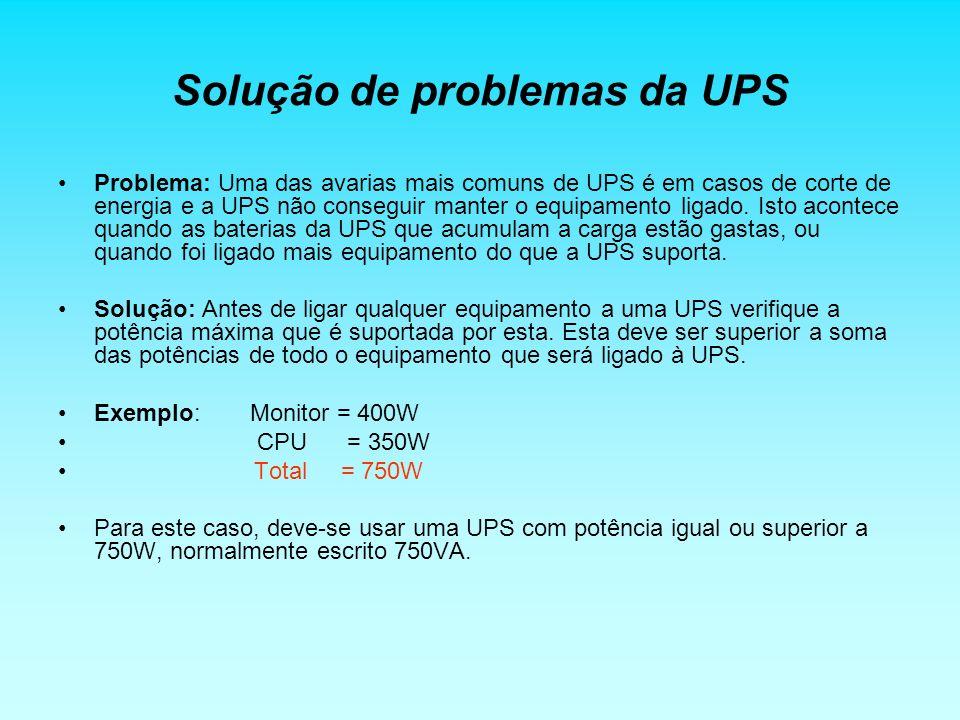 Solução de problemas da UPS Problema: Uma das avarias mais comuns de UPS é em casos de corte de energia e a UPS não conseguir manter o equipamento lig