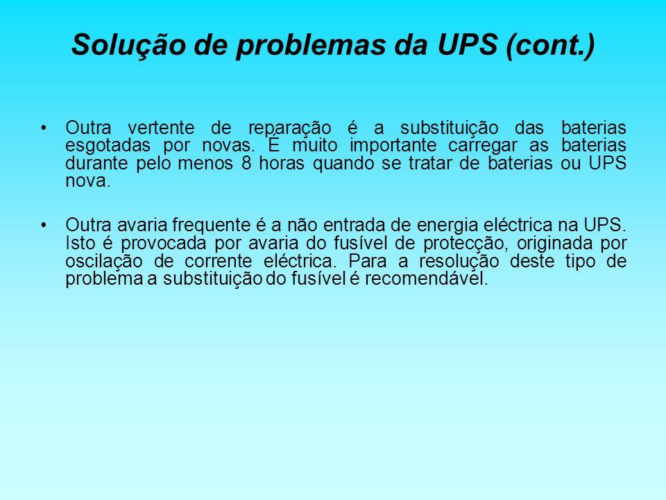 Solução de problemas da UPS (cont.) Outra vertente de reparação é a substituição das baterias esgotadas por novas. É muito importante carregar as bate