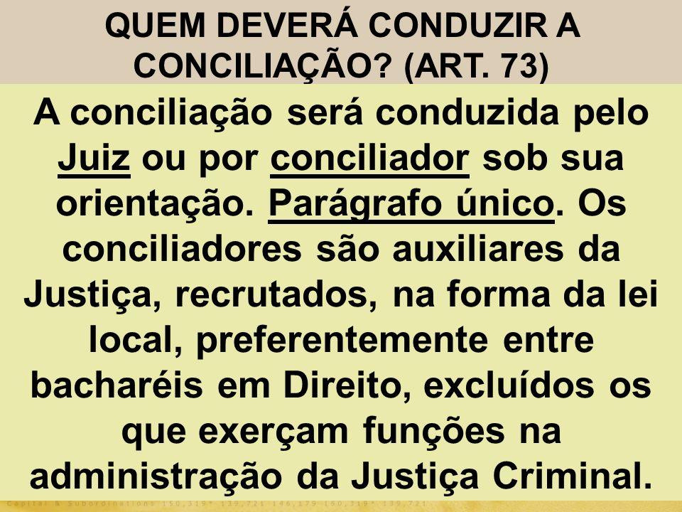 QUEM DEVERÁ CONDUZIR A CONCILIAÇÃO? (ART. 73) A conciliação será conduzida pelo Juiz ou por conciliador sob sua orientação. Parágrafo único. Os concil