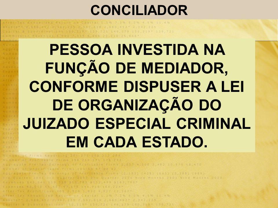 CONCILIADOR PESSOA INVESTIDA NA FUNÇÃO DE MEDIADOR, CONFORME DISPUSER A LEI DE ORGANIZAÇÃO DO JUIZADO ESPECIAL CRIMINAL EM CADA ESTADO.