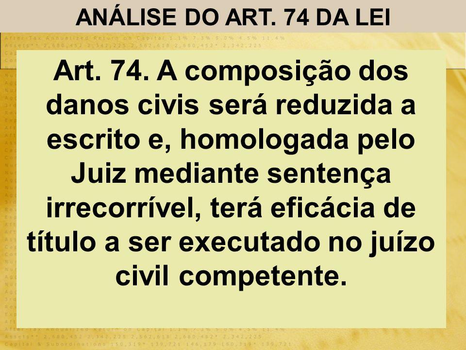 ANÁLISE DO ART. 74 DA LEI Art. 74. A composição dos danos civis será reduzida a escrito e, homologada pelo Juiz mediante sentença irrecorrível, terá e