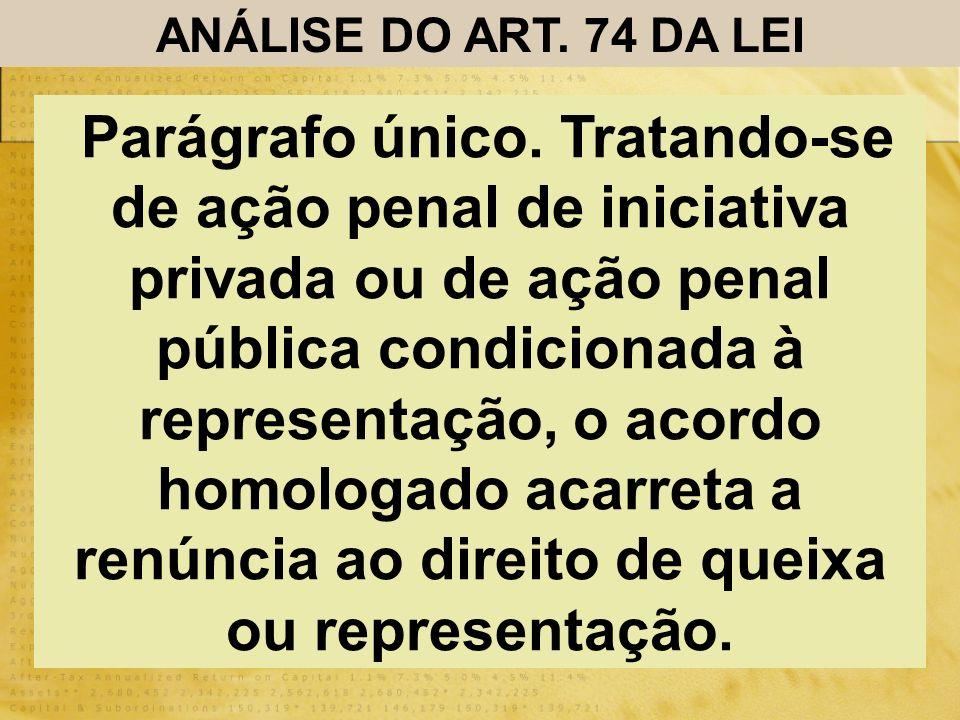 ANÁLISE DO ART. 74 DA LEI Parágrafo único. Tratando-se de ação penal de iniciativa privada ou de ação penal pública condicionada à representação, o ac