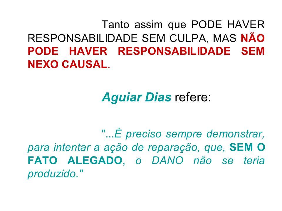 Tanto assim que PODE HAVER RESPONSABILIDADE SEM CULPA, MAS NÃO PODE HAVER RESPONSABILIDADE SEM NEXO CAUSAL. Aguiar Dias refere: