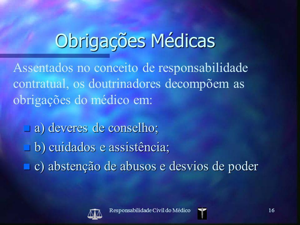 Responsabilidade Civil do Médico16 Assentados no conceito de responsabilidade contratual, os doutrinadores decompõem as obrigações do médico em: Obrig