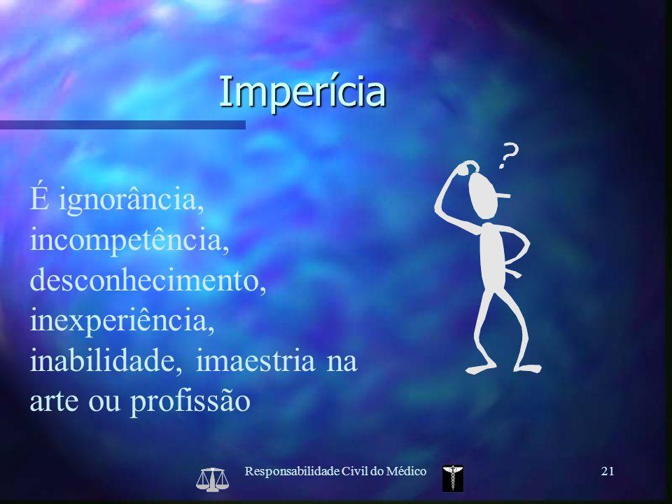 Responsabilidade Civil do Médico21 É ignorância, incompetência, desconhecimento, inexperiência, inabilidade, imaestria na arte ou profissão Imperícia