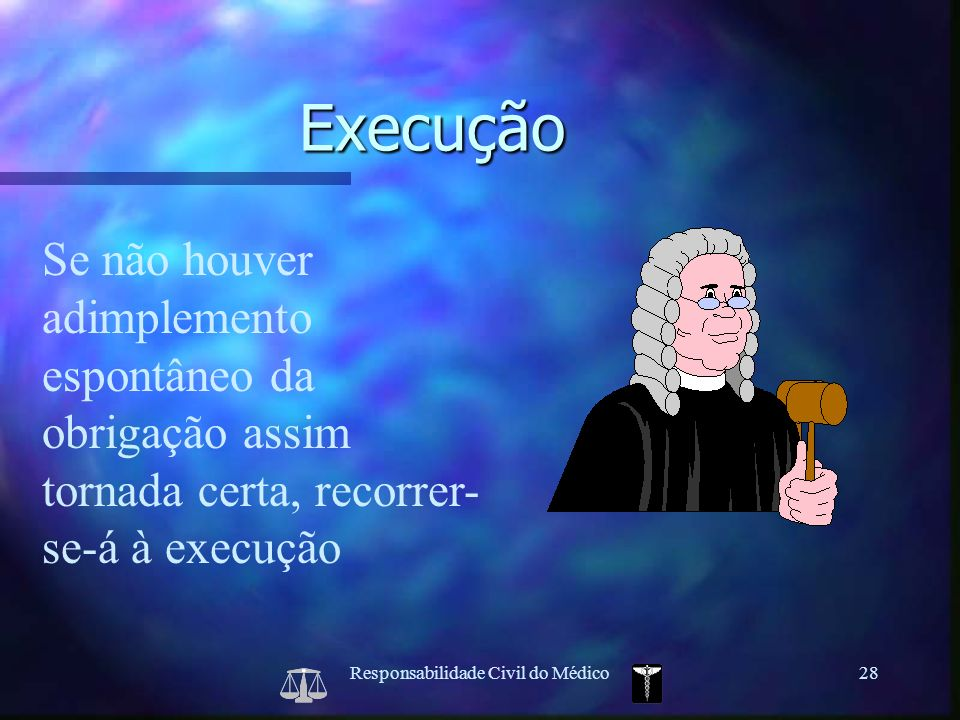Responsabilidade Civil do Médico28 Se não houver adimplemento espontâneo da obrigação assim tornada certa, recorrer- se-á à execução Execução