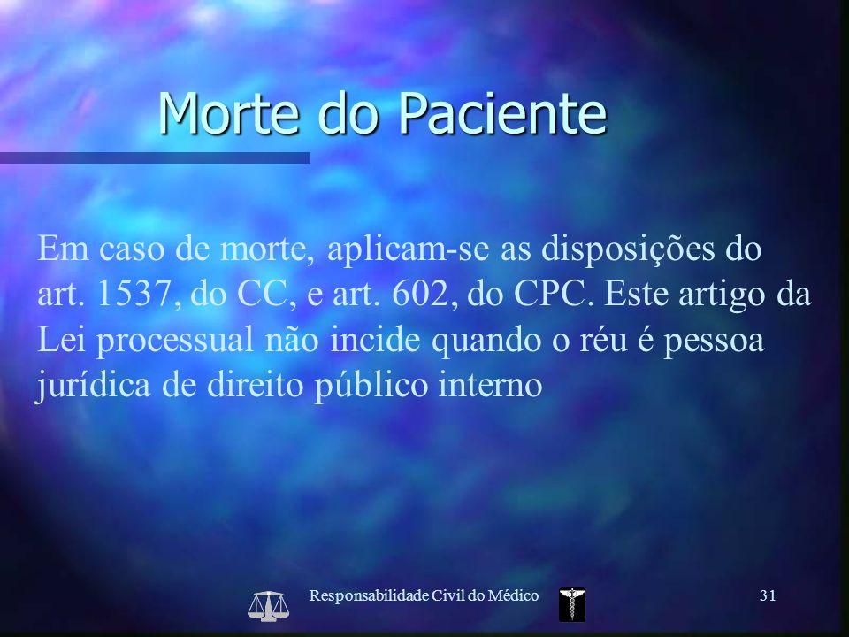 Responsabilidade Civil do Médico31 Em caso de morte, aplicam-se as disposições do art. 1537, do CC, e art. 602, do CPC. Este artigo da Lei processual