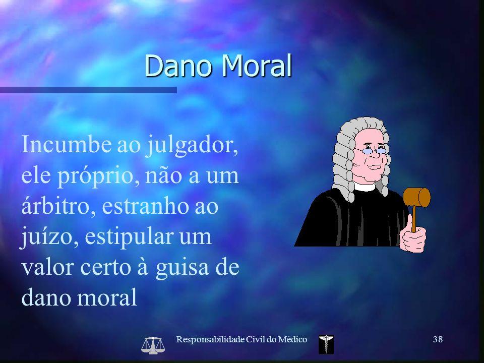 Responsabilidade Civil do Médico38 Incumbe ao julgador, ele próprio, não a um árbitro, estranho ao juízo, estipular um valor certo à guisa de dano mor