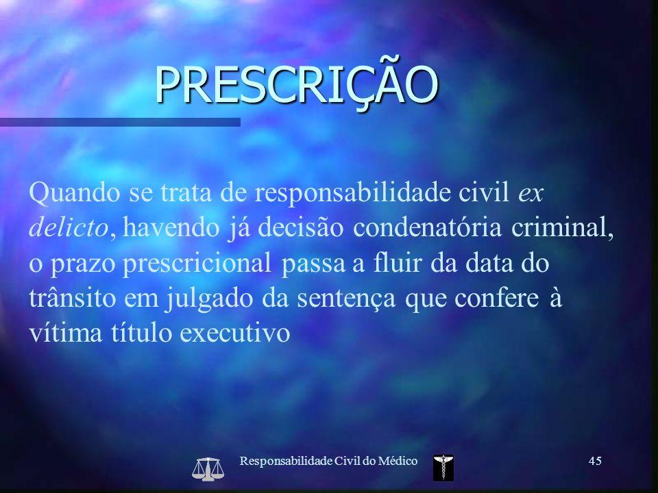 Responsabilidade Civil do Médico45 Quando se trata de responsabilidade civil ex delicto, havendo já decisão condenatória criminal, o prazo prescricion