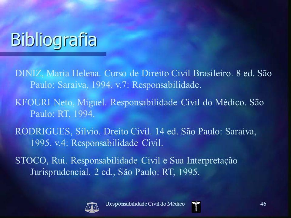 Responsabilidade Civil do Médico46 Bibliografia DINIZ, Maria Helena. Curso de Direito Civil Brasileiro. 8 ed. São Paulo: Saraiva, 1994. v.7: Responsab